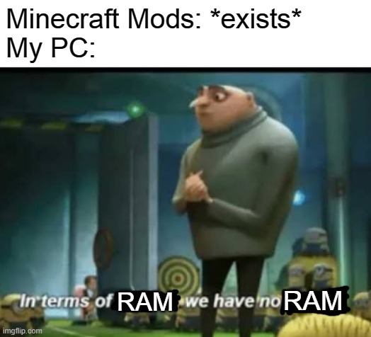 My PC whenever I try to install multiple mods |  Minecraft Mods: *exists* My PC:; RAM; RAM | image tagged in in terms of money,minecraft,pc,memes,ram,funny memes | made w/ Imgflip meme maker