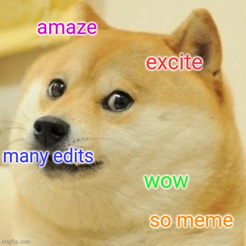 doge |  amaze; excite; many edits; wow; so meme | image tagged in memes,doge | made w/ Imgflip meme maker