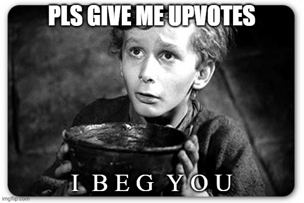 Beggar |  PLS GIVE ME UPVOTES; I  B E G  Y O U | image tagged in beggar | made w/ Imgflip meme maker