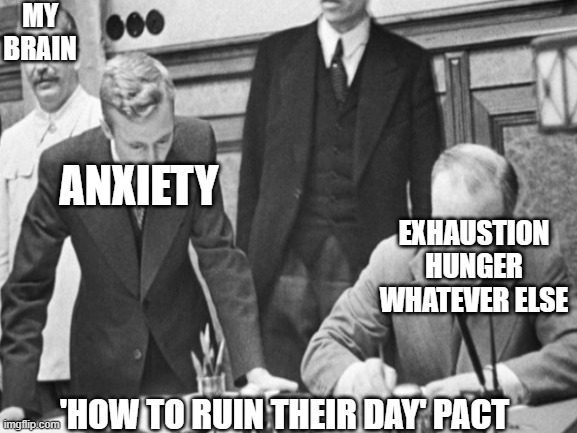 MY BRAIN; ANXIETY; EXHAUSTION HUNGER WHATEVER ELSE; 'HOW TO RUIN THEIR DAY' PACT | image tagged in anxiety,stalin | made w/ Imgflip meme maker