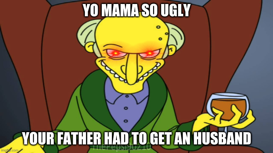 Mr Burns Release The Hounds |  YO MAMA SO UGLY; YOUR FATHER HAD TO GET AN HUSBAND | image tagged in mr burns release the hounds | made w/ Imgflip meme maker