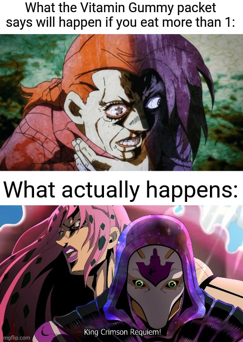 king crimson requiem |  What the Vitamin Gummy packet says will happen if you eat more than 1:; What actually happens: | image tagged in king crimson,jojo,golden wind,doppio,diavolo,vitamin gummy | made w/ Imgflip meme maker