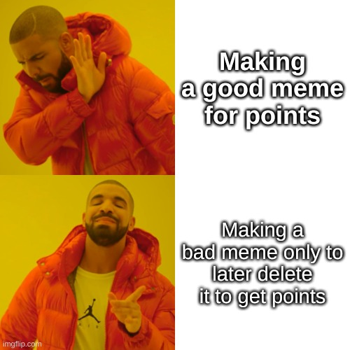 Free Points |  Making a good meme for points; Making a bad meme only to later delete it to get points | image tagged in memes,drake hotline bling,points | made w/ Imgflip meme maker