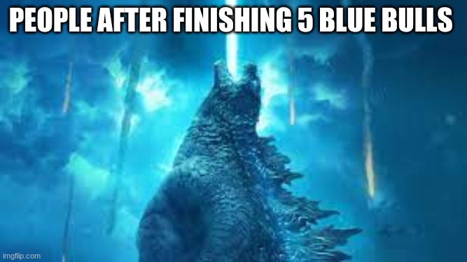 blue bulls |  PEOPLE AFTER FINISHING 5 BLUE BULLS | image tagged in godzilla | made w/ Imgflip meme maker