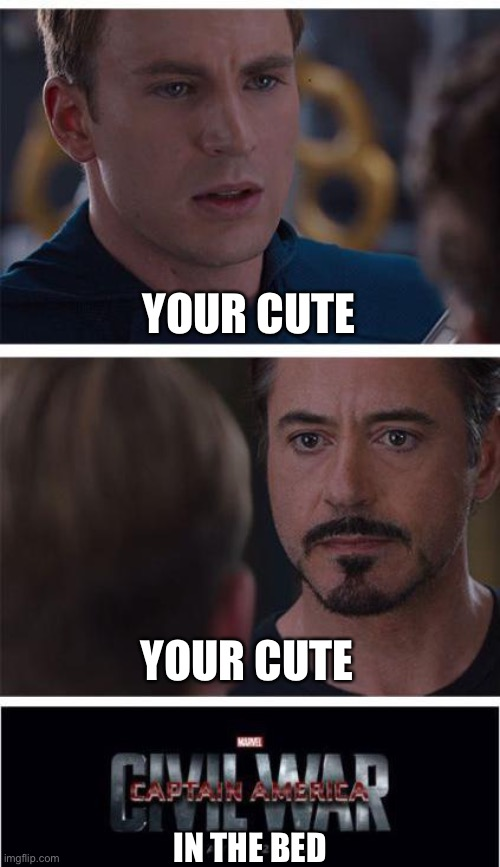 F*ck him |  YOUR CUTE; YOUR CUTE; IN THE BED | image tagged in memes,marvel civil war 1 | made w/ Imgflip meme maker