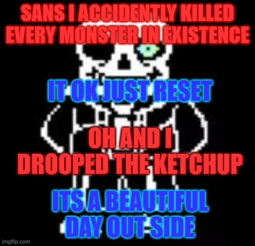 Sans Bad Time |  SANS I ACCIDENTLY KILLED EVERY MONSTER IN EXISTENCE; IT OK JUST RESET; OH AND I DROOPED THE KETCHUP; ITS A BEAUTIFUL DAY OUT SIDE | image tagged in sans bad time | made w/ Imgflip meme maker