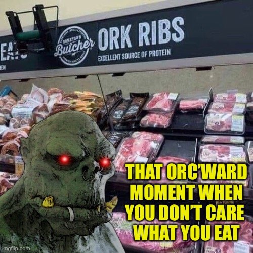 Orc jokes |  THAT ORC'WARD MOMENT WHEN YOU DON'T CARE  WHAT YOU EAT | image tagged in lord of the rings,funny signs | made w/ Imgflip meme maker