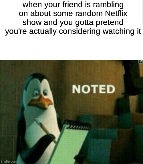haha meme go brrrrr |  when your friend is rambling on about some random Netflix show and you gotta pretend you're actually considering watching it | image tagged in blank meme template,noted,relatable,netflix | made w/ Imgflip meme maker