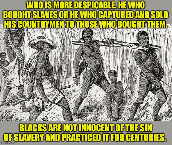 Slavery has been practiced by every race in history including Blacks who practiced it for centuries |  WHO IS MORE DESPICABLE. HE WHO BOUGHT SLAVES OR HE WHO CAPTURED AND SOLD HIS COUNTRYMEN TO THOSE WHO BOUGHT THEM. BLACKS ARE NOT INNOCENT OF THE SIN OF SLAVERY AND PRACTICED IT FOR CENTURIES. | image tagged in slavery,slaves,nigerian prince,woke,liars,shame | made w/ Imgflip meme maker