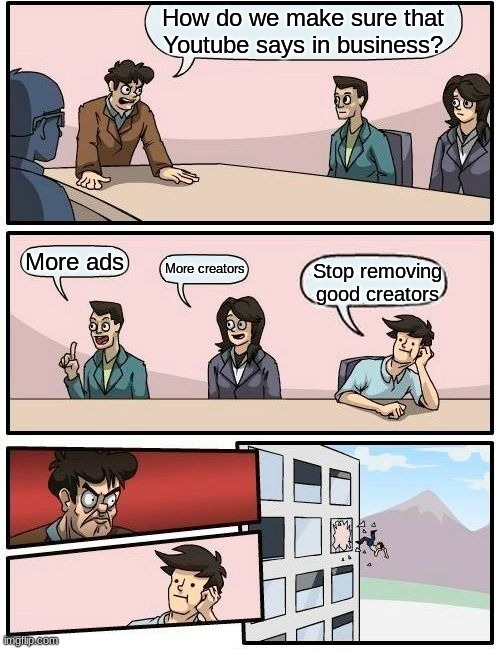Boardroom Meeting Suggestion |  How do we make sure that Youtube says in business? More ads; More creators; Stop removing good creators | image tagged in memes,boardroom meeting suggestion | made w/ Imgflip meme maker