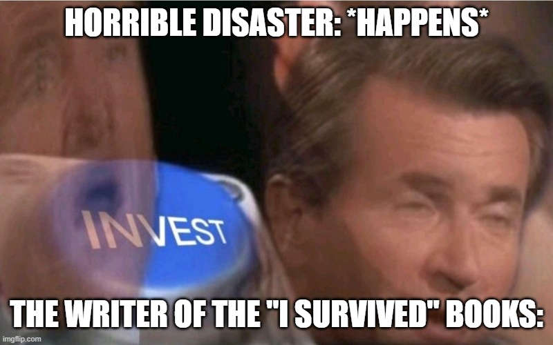 "Y e e t |  HORRIBLE DISASTER: *HAPPENS*; THE WRITER OF THE ""I SURVIVED"" BOOKS: 