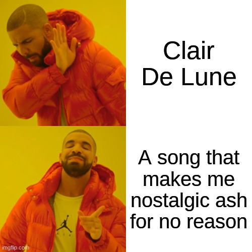 Drake Hotline Bling Meme |  Clair De Lune; A song that makes me nostalgic ash for no reason | image tagged in memes,drake hotline bling | made w/ Imgflip meme maker