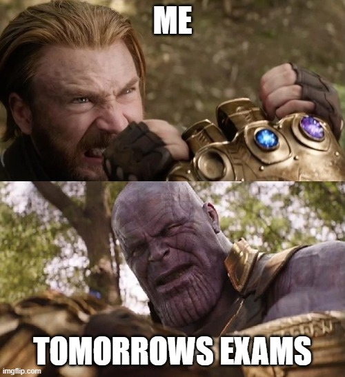 accurate |  ME; TOMORROWS EXAMS | image tagged in avengers infinity war cap vs thanos | made w/ Imgflip meme maker