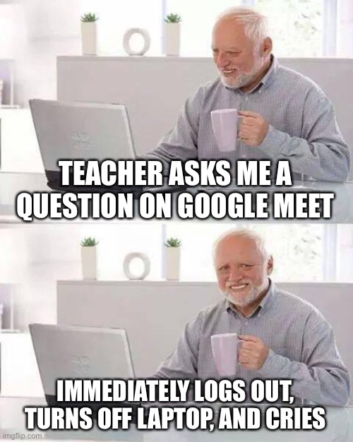 Hide the Pain Harold Meme |  TEACHER ASKS ME A QUESTION ON GOOGLE MEET; IMMEDIATELY LOGS OUT, TURNS OFF LAPTOP, AND CRIES | image tagged in memes,hide the pain harold,google,teachers,help,pain | made w/ Imgflip meme maker
