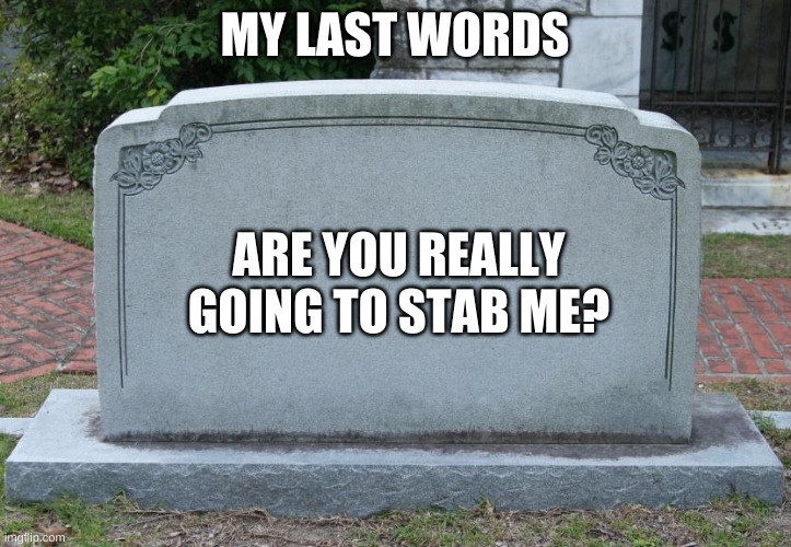 Gravestone |  MY LAST WORDS; ARE YOU REALLY GOING TO STAB ME? | image tagged in gravestone | made w/ Imgflip meme maker