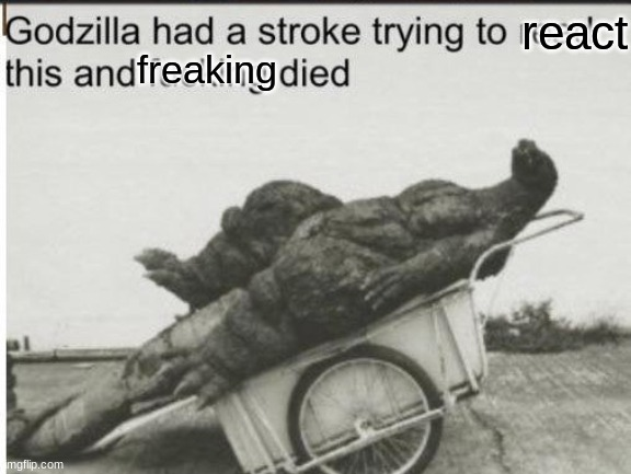 Godzilla | react freaking | image tagged in godzilla | made w/ Imgflip meme maker