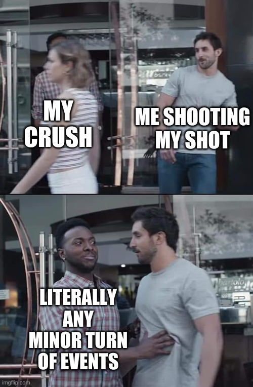 black guy stopping |  ME SHOOTING MY SHOT; MY CRUSH; LITERALLY ANY MINOR TURN OF EVENTS | image tagged in black guy stopping | made w/ Imgflip meme maker