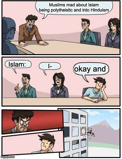 Boardroom Meeting Suggestion Meme |  Muslims mad about Islam being polytheistic and into Hinduism; Islam:; I-; okay and | image tagged in memes,boardroom meeting suggestion | made w/ Imgflip meme maker