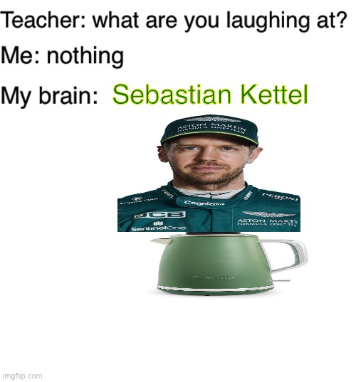 I forgot to add the top of his head! |  Sebastian Kettel | image tagged in teacher what are you laughing at,blank white template,germany,vettel,f1,formula 1 | made w/ Imgflip meme maker