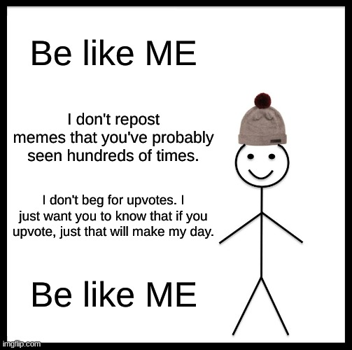 Be like Me |  Be like ME; I don't repost memes that you've probably seen hundreds of times. I don't beg for upvotes. I just want you to know that if you upvote, just that will make my day. Be like ME | image tagged in memes,be like bill | made w/ Imgflip meme maker