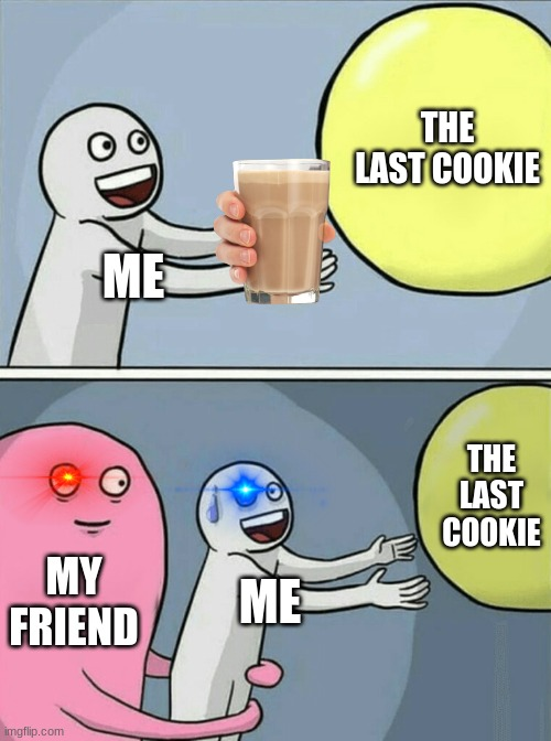 Running Away Balloon Meme |  THE LAST COOKIE; ME; THE LAST COOKIE; MY FRIEND; ME | image tagged in memes,running away balloon | made w/ Imgflip meme maker
