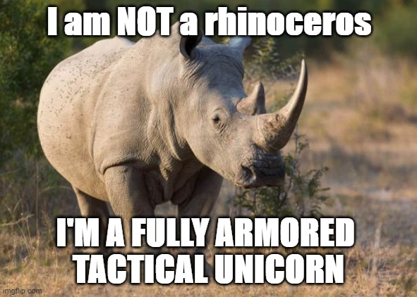 Tactical unicorn |  I am NOT a rhinoceros; I'M A FULLY ARMORED  TACTICAL UNICORN | image tagged in rhino,unicorn | made w/ Imgflip meme maker