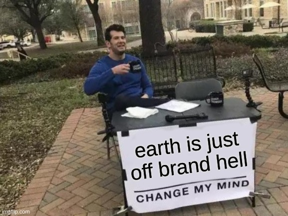 Change My Mind |  earth is just off brand hell | image tagged in memes,change my mind | made w/ Imgflip meme maker