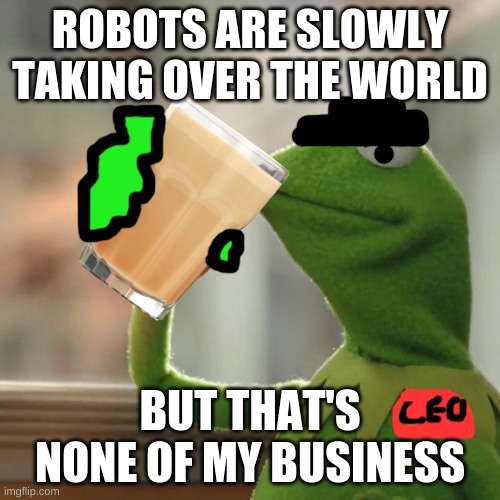 all CEOS |  ROBOTS ARE SLOWLY TAKING OVER THE WORLD; BUT THAT'S NONE OF MY BUSINESS | image tagged in but thats none of my business | made w/ Imgflip meme maker