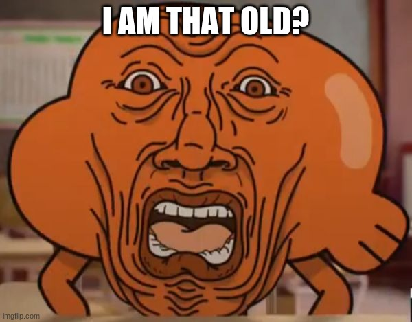 gumball darwin upset | I AM THAT OLD? | image tagged in gumball darwin upset | made w/ Imgflip meme maker