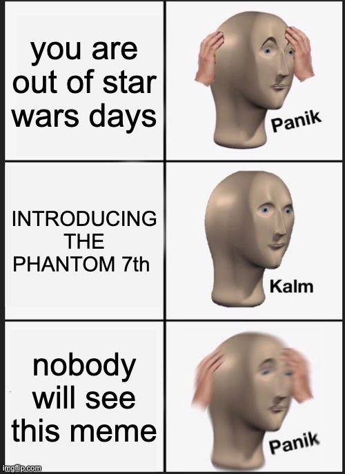 new star wars day HOOOORAYYYY |  you are out of star wars days; INTRODUCING THE PHANTOM 7th; nobody will see this meme | image tagged in memes,panik kalm panik,star wars,may the fourth be with you,star wars day,the phantom menace | made w/ Imgflip meme maker