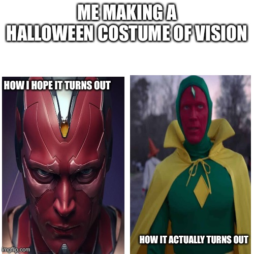 How relatable is this |  ME MAKING A HALLOWEEN COSTUME OF VISION; HOW I HOPE IT TURNS OUT; HOW IT ACTUALLY TURNS OUT | image tagged in memes,blank transparent square | made w/ Imgflip meme maker
