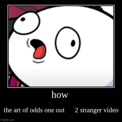 when you want to say hello and how are you at the same time | how | the art of odds one out      2 stranger video | image tagged in funny,demotivationals | made w/ Imgflip demotivational maker