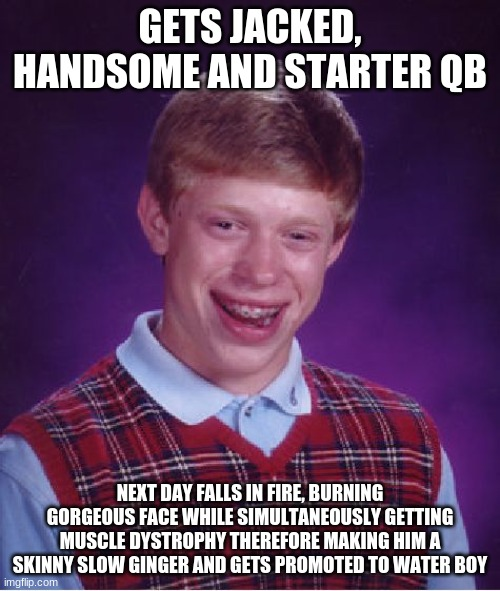 Bad luck brian |  GETS JACKED, HANDSOME AND STARTER QB; NEXT DAY FALLS IN FIRE, BURNING GORGEOUS FACE WHILE SIMULTANEOUSLY GETTING MUSCLE DYSTROPHY THEREFORE MAKING HIM A SKINNY SLOW GINGER AND GETS PROMOTED TO WATER BOY | image tagged in memes,bad luck brian | made w/ Imgflip meme maker