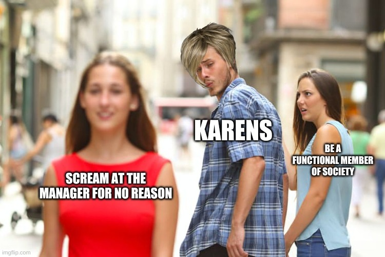 Distracted Boyfriend Meme |  KARENS; BE A FUNCTIONAL MEMBER OF SOCIETY; SCREAM AT THE MANAGER FOR NO REASON | image tagged in memes,distracted boyfriend | made w/ Imgflip meme maker