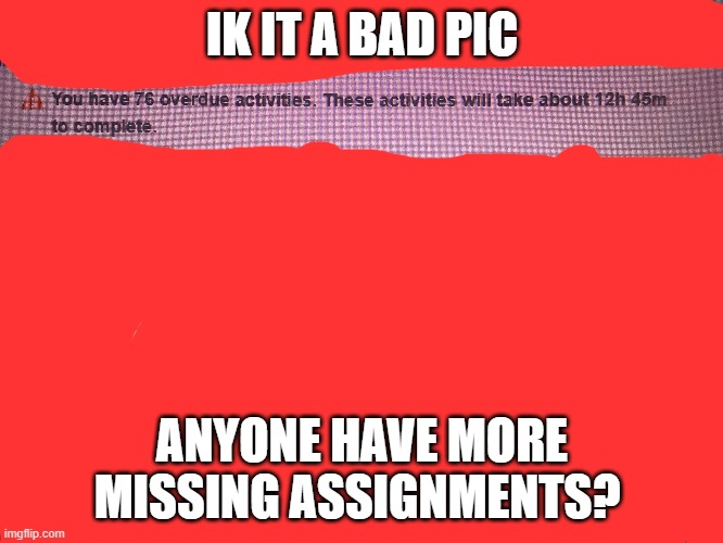 76 can anyone beat that? |  IK IT A BAD PIC; ANYONE HAVE MORE MISSING ASSIGNMENTS? | image tagged in funny,school | made w/ Imgflip meme maker