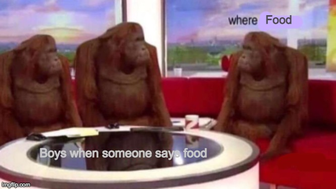 Where banana blank |  Food; Boys when someone says food | image tagged in where banana blank | made w/ Imgflip meme maker