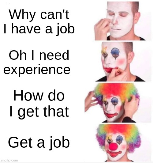 Clown Applying Makeup Meme |  Why can't I have a job; Oh I need experience; How do I get that; Get a job | image tagged in memes,clown applying makeup | made w/ Imgflip meme maker