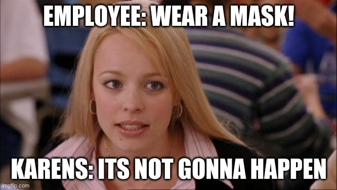 empolyees go through alot |  EMPLOYEE: WEAR A MASK! KARENS: ITS NOT GONNA HAPPEN | image tagged in memes,its not going to happen,karens,karen | made w/ Imgflip meme maker