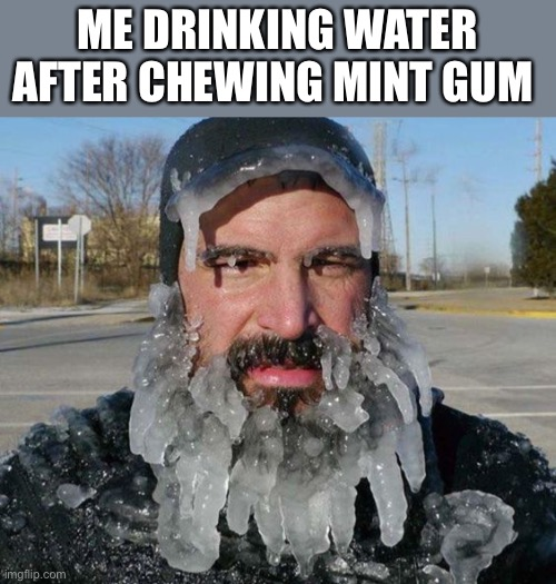 Is it just me or does anyone else relate??? |  ME DRINKING WATER AFTER CHEWING MINT GUM | image tagged in ice man,frozen beard,mint gum,gum | made w/ Imgflip meme maker