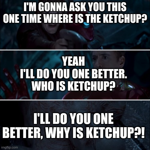 Ketchup where who and why |  I'M GONNA ASK YOU THIS ONE TIME WHERE IS THE KETCHUP? YEAH I'LL DO YOU ONE BETTER. WHO IS KETCHUP? I'LL DO YOU ONE BETTER, WHY IS KETCHUP?! | image tagged in gamora where who and why,what,why,who,ketchup | made w/ Imgflip meme maker