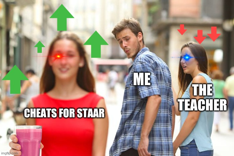 the staar cheats |  ME; THE TEACHER; CHEATS FOR STAAR | image tagged in memes,distracted boyfriend | made w/ Imgflip meme maker