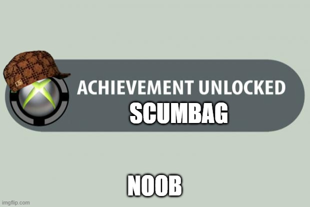achievement unlocked |  SCUMBAG; NOOB | image tagged in achievement unlocked | made w/ Imgflip meme maker