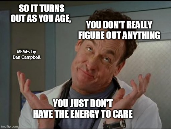 I don't care - Dr. Cox |  SO IT TURNS OUT AS YOU AGE, YOU DON'T REALLY FIGURE OUT ANYTHING; MEMEs by Dan Campbell; YOU JUST DON'T HAVE THE ENERGY TO CARE | image tagged in i don't care - dr cox | made w/ Imgflip meme maker