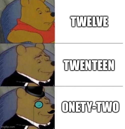 The Number Twelve |  TWELVE; TWENTEEN; ONETY-TWO | image tagged in tuxedo winnie the pooh 3 panel,twelve | made w/ Imgflip meme maker
