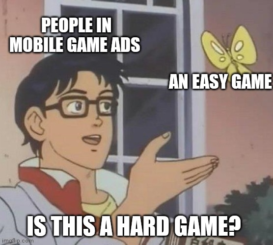 Is This A Pigeon Meme |  PEOPLE IN MOBILE GAME ADS; AN EASY GAME; IS THIS A HARD GAME? | image tagged in memes,is this a pigeon | made w/ Imgflip meme maker