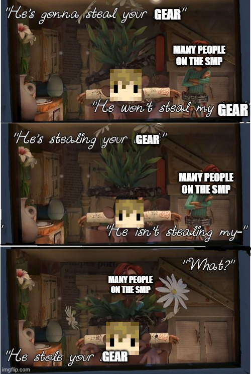 He's gonna steal your gear |  GEAR; MANY PEOPLE ON THE SMP; GEAR; GEAR; MANY PEOPLE ON THE SMP; MANY PEOPLE ON THE SMP; GEAR | image tagged in gear,goodtimeswithscar,3rd life | made w/ Imgflip meme maker