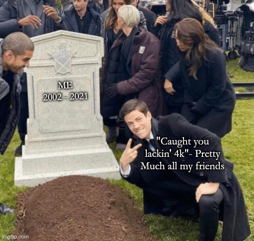 "Grant Gustin over grave |  ME 2002 - 2021; ""Caught you lackin' 4k""- Pretty Much all my friends 