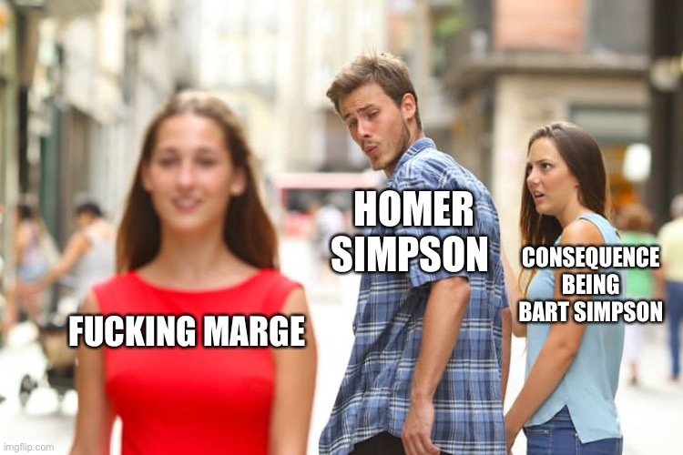 Distracted Boyfriend Meme |  HOMER SIMPSON; CONSEQUENCE BEING BART SIMPSON; FUCKING MARGE | image tagged in memes,distracted boyfriend | made w/ Imgflip meme maker
