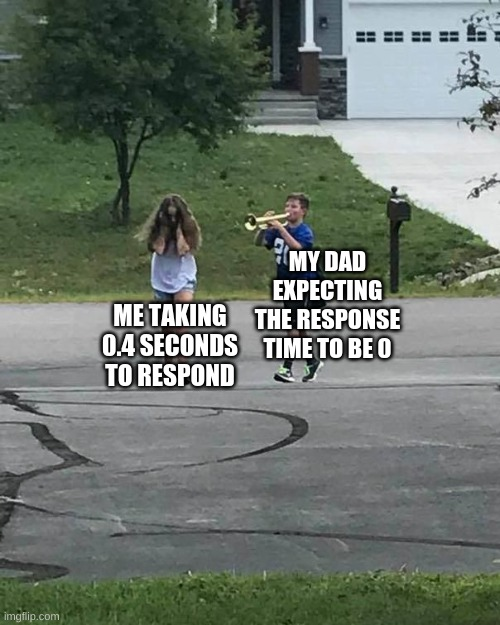 Parents be like! |  MY DAD EXPECTING THE RESPONSE TIME TO BE 0; ME TAKING 0.4 SECONDS TO RESPOND | image tagged in trumpet boy,fun,funny,funny memes,memes,fun memes | made w/ Imgflip meme maker