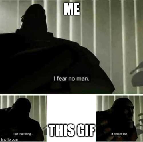 I fear no man | ME THIS GIF | image tagged in i fear no man | made w/ Imgflip meme maker